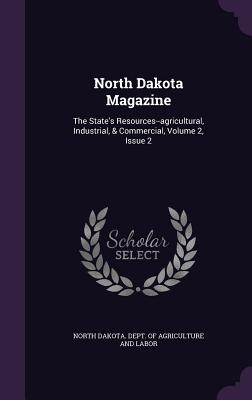 North Dakota Magazine: The State's Resources--Agricultural, Industrial, & Commercial, Volume 2, Issue 2 - North Dakota Dept of Agriculture and L (Creator)