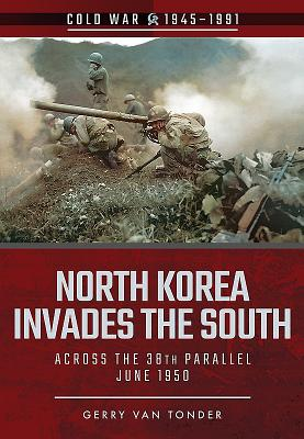 North Korea Invades the South: Across the 38th Parallel, June 1950 - Van Tonder, Gerry