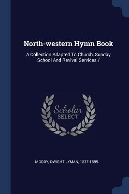 North-Western Hymn Book: A Collection Adapted to Church, Sunday School and Revival Services - Moody, Dwight Lyman 1837-1899 (Creator)