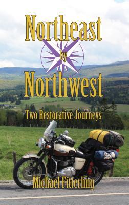 Northeast by Northwest: Two Restorative Journeys - Fitterling, Michael Alan