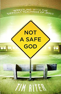 Not a Safe God: Wrestling with the Difficult Teachings of Jesus - Riter, Tim