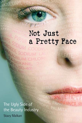 Not Just a Pretty Face: The Ugly Side of the Beauty Industry - Malkan, Stacy