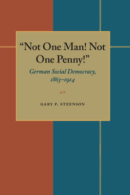 Not One Man! Not One Penny!: German Social Democracy, 1863-1914 - Steenson, Gary P