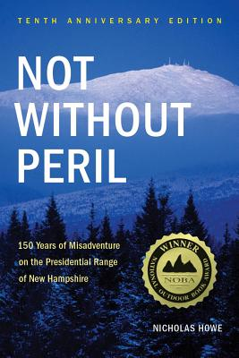 Not Without Peril: 150 Years of Misadventure on the Presidential Range of New Hampshire - Howe, Nicholas