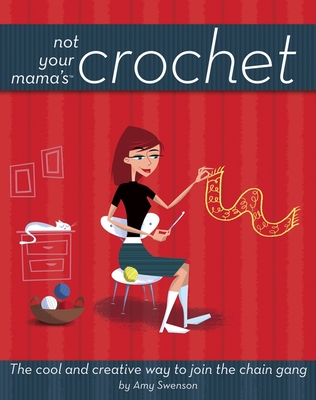 Not Your Mama's Crochet: The Cool and Creative Way to Join the Chain Gang - Swenson, Amy