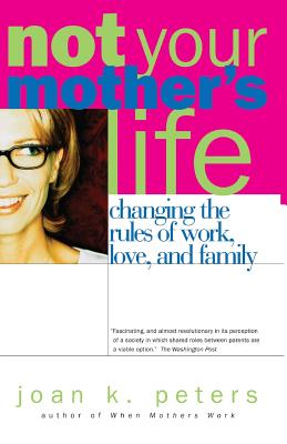 Not Your Mother's Life: Changing the Rules of Work, Love, and Family - Peters, Joan K, Ph.D.