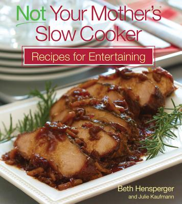 Not Your Mother's Slow Cooker Recipes for Entertaining - Hensperger, Beth, and Kaufmann, Julie