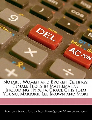 Notable Women and Broken Ceilings: Female Firsts in Mathematics Including Hypatia, Grace Chisholm Young, Marjorie Lee Brown and More - Scaglia, Beatriz