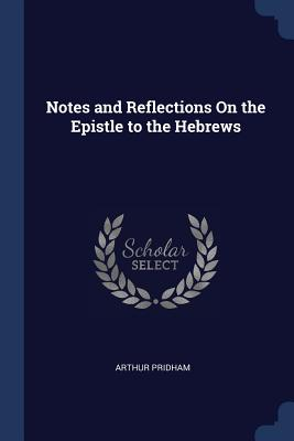Notes and Reflections on the Epistle to the Hebrews - Pridham, Arthur