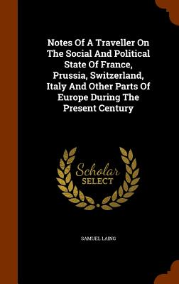 Notes of a Traveller on the Social and Political State of France, Prussia, Switzerland, Italy and Other Parts of Europe During the Present Century - Laing, Samuel
