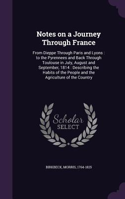 Notes on a Journey Through France: From Dieppe Through Paris and Lyons: To the Pyrennees and Back Through Toulouse in July, August and September, 1814: Describing the Habits of the People and the Agriculture of the Country - Birkbeck, Morris