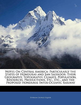 Notes on Central America: Particularly the States of Honduras and San Salvador: Their Geography, Topography, Climate, Population, Resources, Productions, Etc., Etc., and the Proposed Honduras Inter-Oceanic Railway - Squier, Ephraim George