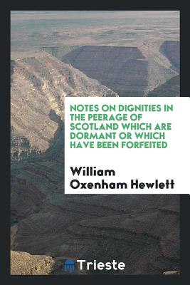 Notes on Dignities in the Peerage of Scotland Which Are Dormant or Which Have Been Forfeited - Hewlett, William Oxenham