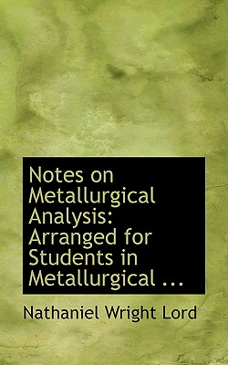 Notes on Metallurgical Analysis: Arranged for Students in Metallurgical ... - Lord, Nathaniel Wright
