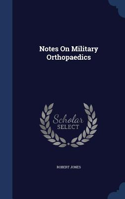 Notes on Military Orthopaedics - Jones, Robert