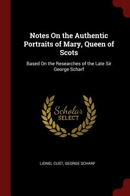 Notes on the Authentic Portraits of Mary, Queen of Scots: Based on the Researches of the Late Sir George Scharf - Cust, Lionel