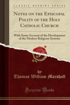 Notes on the Episcopal Polity of the Holy Catholic Church: With Some Account of the Development of the Modern Religious Systems (Classic Reprint) - Marshall, Thomas William