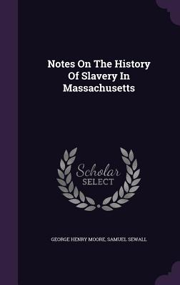 Notes on the History of Slavery in Massachusetts - Moore, George Henry, and Sewall, Samuel