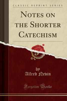 Notes on the Shorter Catechism (Classic Reprint) - Nevin, Alfred