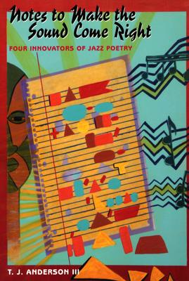 Notes to Make the Sound Come Right: Four Innovators of Jazz Poetry - Anderson III, T J