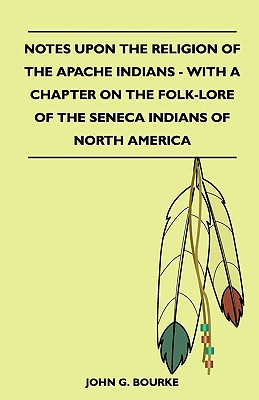 Notes Upon the Religion of the Apache Indians - With a Chapter on the Folk-Lore of the Seneca Indians of North America - Bourke, John G