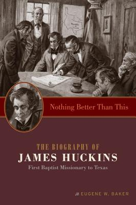 Nothing Better Than This: The Biography of James Huckins, First Baptist Missionary to Texas - Baker, Eugene W
