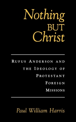 Nothing But Christ: Rufus Anderson and the Ideology of Protestant Foreign Missions - Harris, Paul William