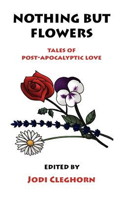 Nothing But Flowers: Tales of Post-Apocalyptic Love - Jodi, Cleghorn (Editor)
