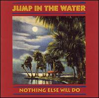Nothing Else Will Do - Jump in the Water