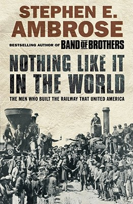 Nothing Like It in the World: The Men Who Built the Railway That United America - Ambrose, Stephen E.