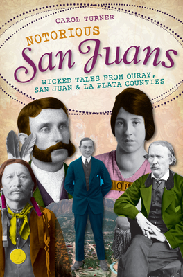 Notorious San Juans: Wicked Tales from Ouray, San Juan & La Plata Counties - Turner, Carol