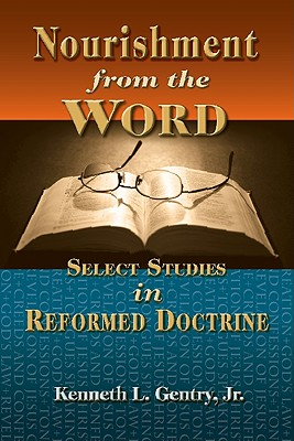Nourishment from the Word: Select Studies in Reformed Doctrine - Gentry Jr Th D, Kenneth L