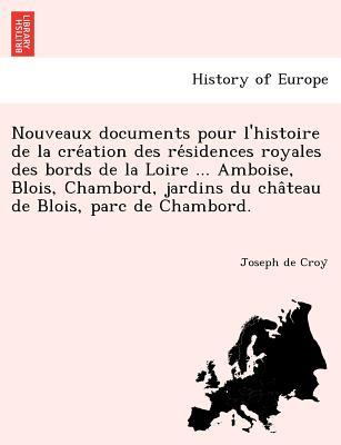 Nouveaux Documents Pour L'Histoire de la Creation Des Residences Royales Des Bords de la Loire ... Amboise, Blois, Chambord, Jardins Du Chateau de Blois, Parc de Chambord. - Croy, Joseph de