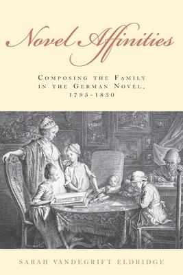 Novel Affinities: Composing the Family in the German Novel, 1795-1830 - Eldridge, Sarah Vandegrift