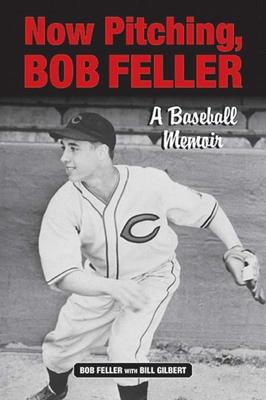 Now Pitching, Bob Feller: A Baseball Memoir - Feller, Bob, and Gilbert, Bill