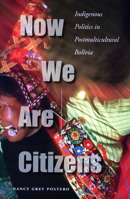 Now We Are Citizens: Indigenous Politics in Postmulticultural Bolivia - Postero, Nancy Grey