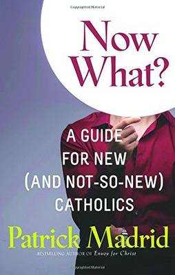 Now What?: A Guide for New (and Not-So-New) Catholics - Madrid, Patrick