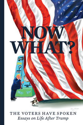 Now What?: The Voters Have Spoken--Essays on Life After Trump - Curtis, Mary C, and Buckley, Christopher, and Ulriksen, Mark