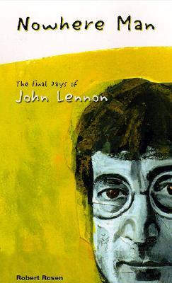 Nowhere Man: The Final Days of John Lennon - Rosen, Robert, Professor