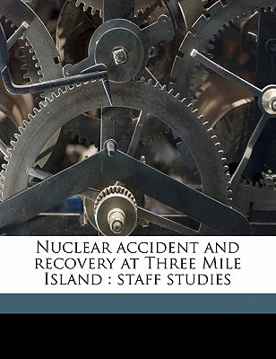 Nuclear Accident and Recovery at Three Mile Island: Staff Studies - United States Congress Senate Committee (Creator), and United States Congress Senate Committ (Creator)