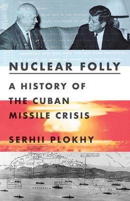 Nuclear Folly: A History of the Cuban Missile Crisis - Plokhy, Serhii