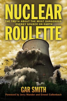 Nuclear Roulette: The Truth about the Most Dangerous Energy Source on Earth - Smith, Gar, and Callenbach, Ernest (Foreword by), and Mander, Jerry (Foreword by)