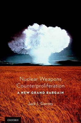 Nuclear Weapons Counterproliferation: A New Grand Bargain - Garvey, Jack, Professor