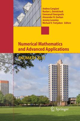 Numerical Mathematics and Advanced Applications 2011: Proceedings of Enumath 2011, the 9th European Conference on Numerical Mathematics and Advanced Applications, Leicester, September 2011 - Cangiani, Andrea (Editor), and Davidchack, Ruslan L (Editor), and Georgoulis, Emmanuil (Editor)