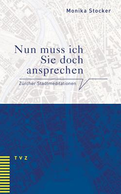 Nun Muss Ich Sie Doch Ansprechen: Zurcher Stadtmeditationen - Stocker, Monika, and Hell, Daniel (Foreword by)