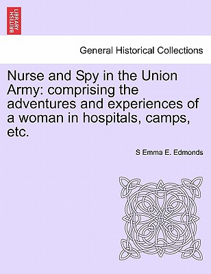 Nurse and Spy in the Union Army: Comprising the Adventures and Experiences of a Woman in Hospitals, Camps, Etc. - Edmonds, Sarah Emma Evelyn
