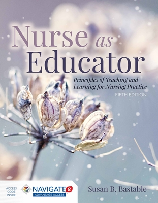 Nurse as Educator: Principles of Teaching and Learning for Nursing Practice - Bastable, Susan B