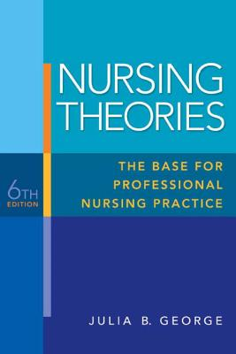 Nursing Theories: The Base for Professional Nursing Practice - George, Julia