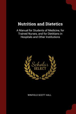 Nutrition and Dietetics: A Manual for Students of Medicine, for Trained Nurses, and for Dietitians in Hospitals and Other Institutions - Hall, Winfield Scott