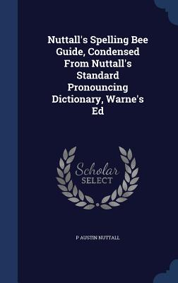 Nuttall's Spelling Bee Guide, Condensed from Nuttall's Standard Pronouncing Dictionary, Warne's Ed - Nuttall, P Austin